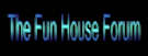 The Fun House Forum